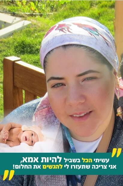 אני רות כהן מבאר שבע, ויש לי חלום, עשר שנים אני מצפה לילד שיקרא לי אמא בשביל להכנס להריון אני צריכה לעבור טיפול נדיר בחול , שאין באפשרותי לממן. בבקשה, עזרו לנו להגשים את החלום ולהיות סוף סוף הורים!